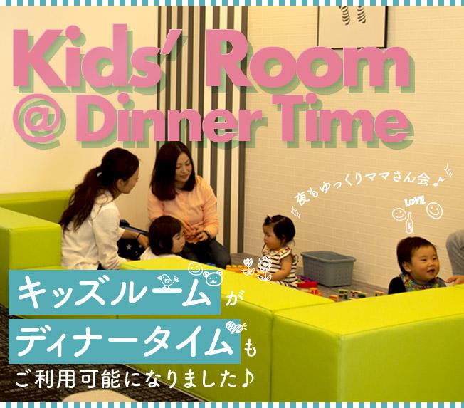 Kids' Room @ Dinner Time キッズルームがディナータイムもご利用可能になりました♪